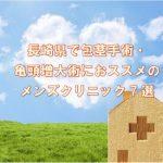 長崎県で包茎手術におススメのメンズクリニック7選